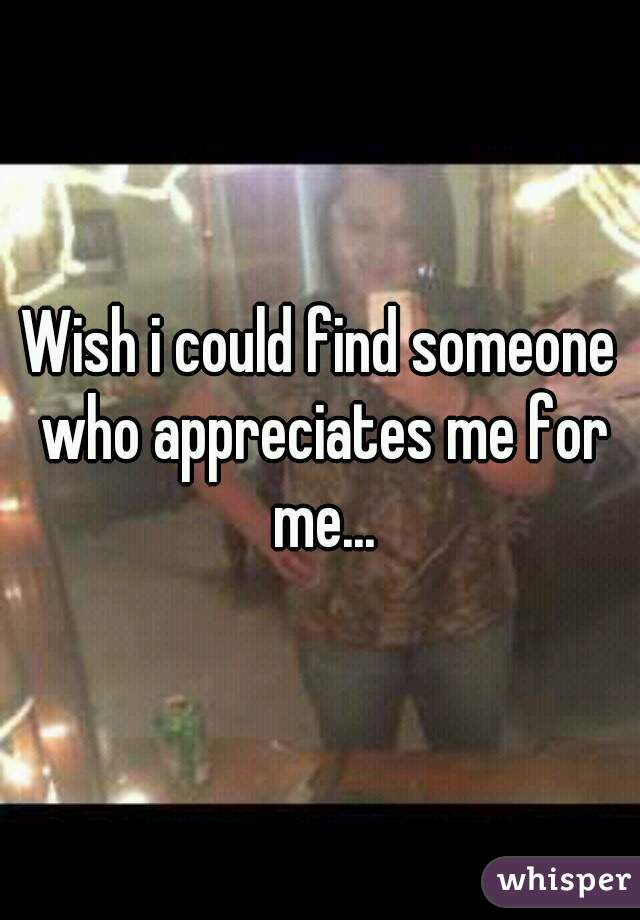 Wish i could find someone who appreciates me for me...