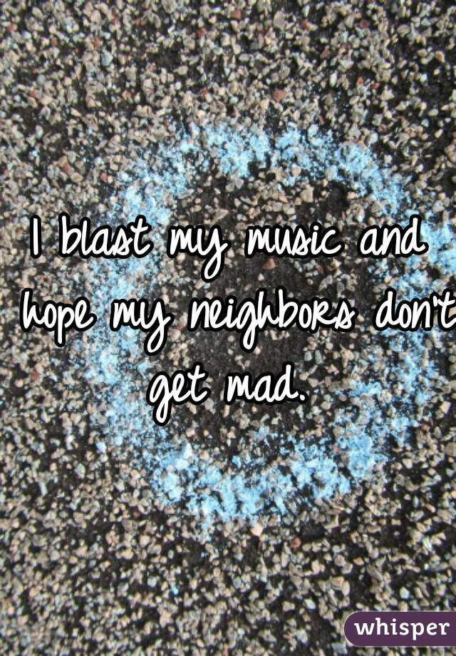 I blast my music and hope my neighbors don't get mad.