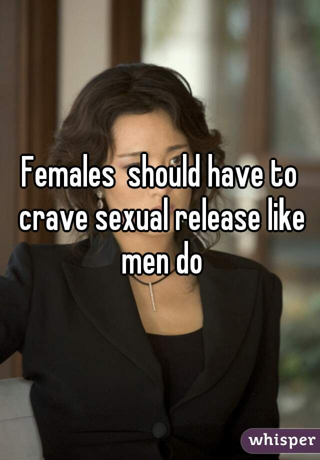 Females  should have to crave sexual release like men do