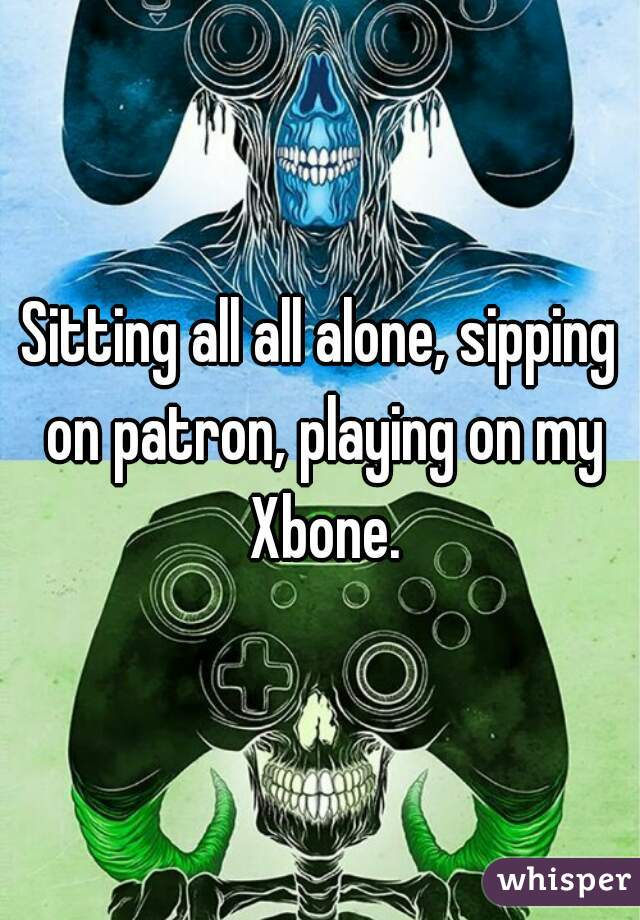 Sitting all all alone, sipping on patron, playing on my Xbone.