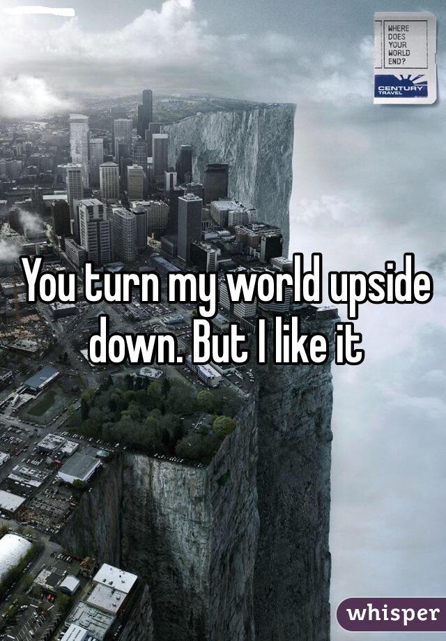 You turn my world upside down. But I like it