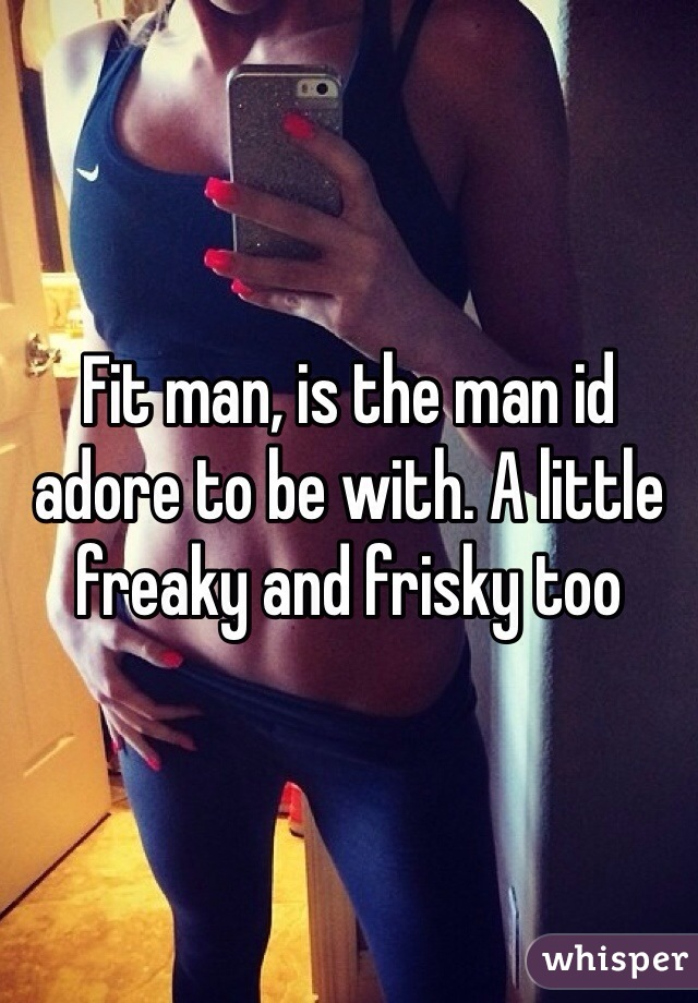 Fit man, is the man id adore to be with. A little freaky and frisky too