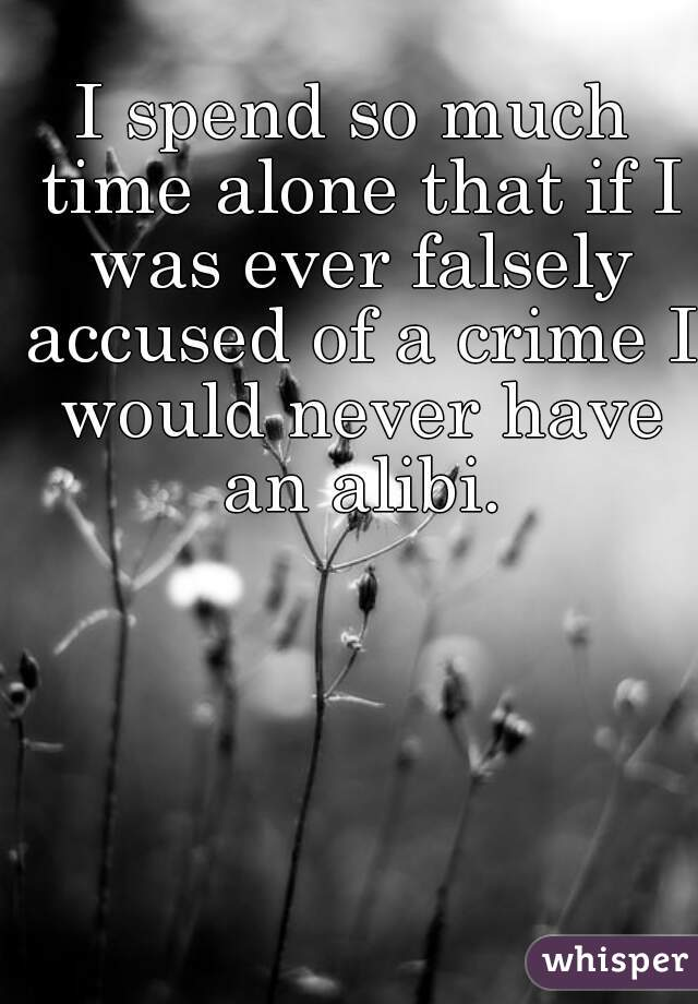 I spend so much time alone that if I was ever falsely accused of a crime I would never have an alibi.