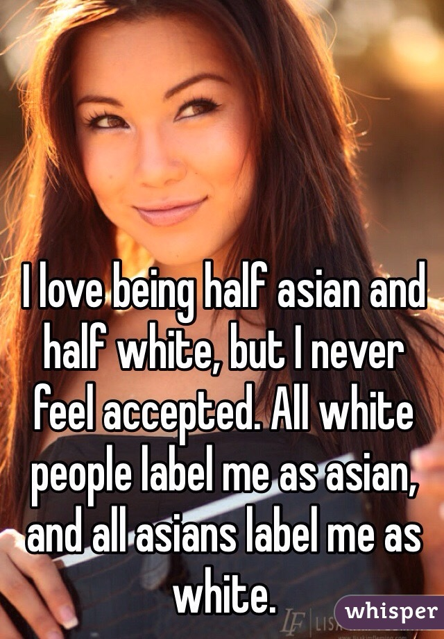 I love being half asian and half white, but I never feel accepted. All white people label me as asian, and all asians label me as white.