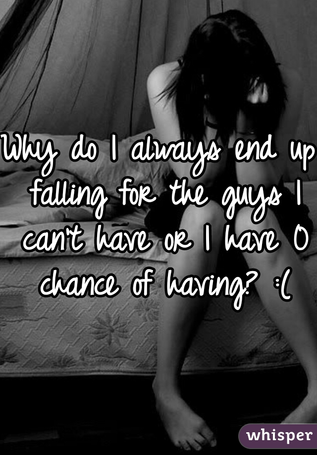 Why do I always end up falling for the guys I can't have or I have 0 chance of having? :(