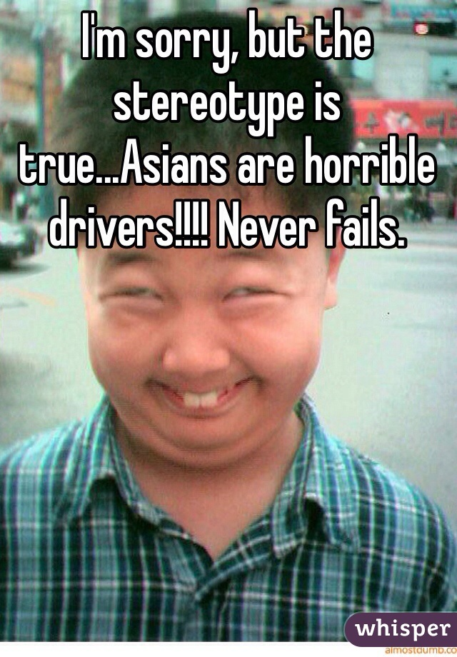 I'm sorry, but the stereotype is true...Asians are horrible drivers!!!! Never fails.