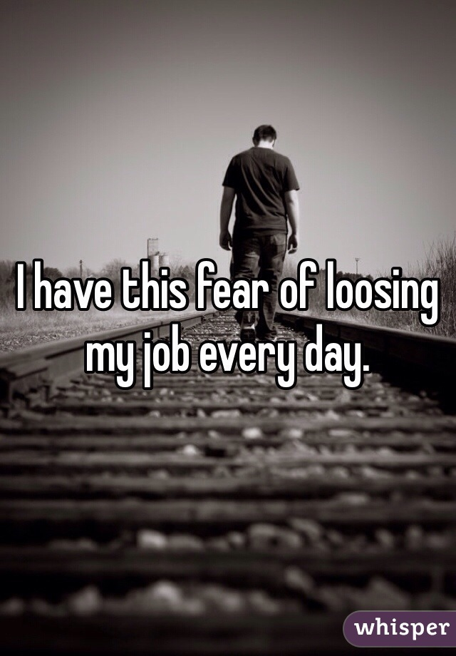 I have this fear of loosing my job every day.