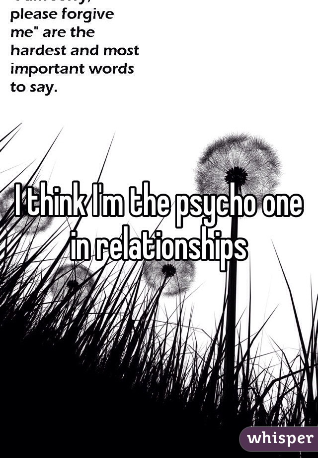 I think I'm the psycho one in relationships