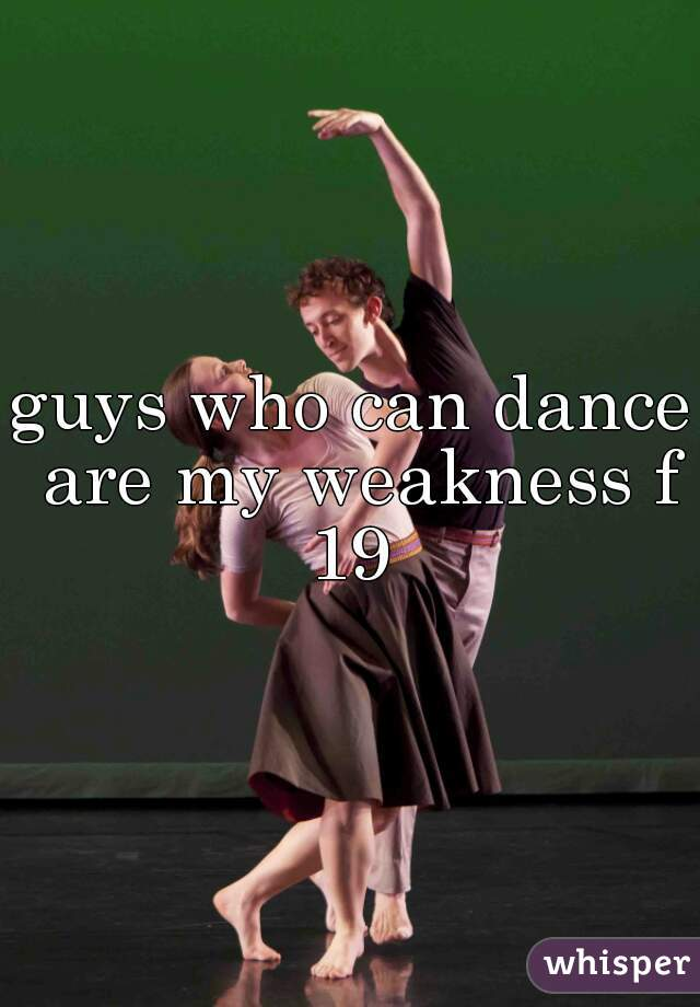guys who can dance are my weakness f 19