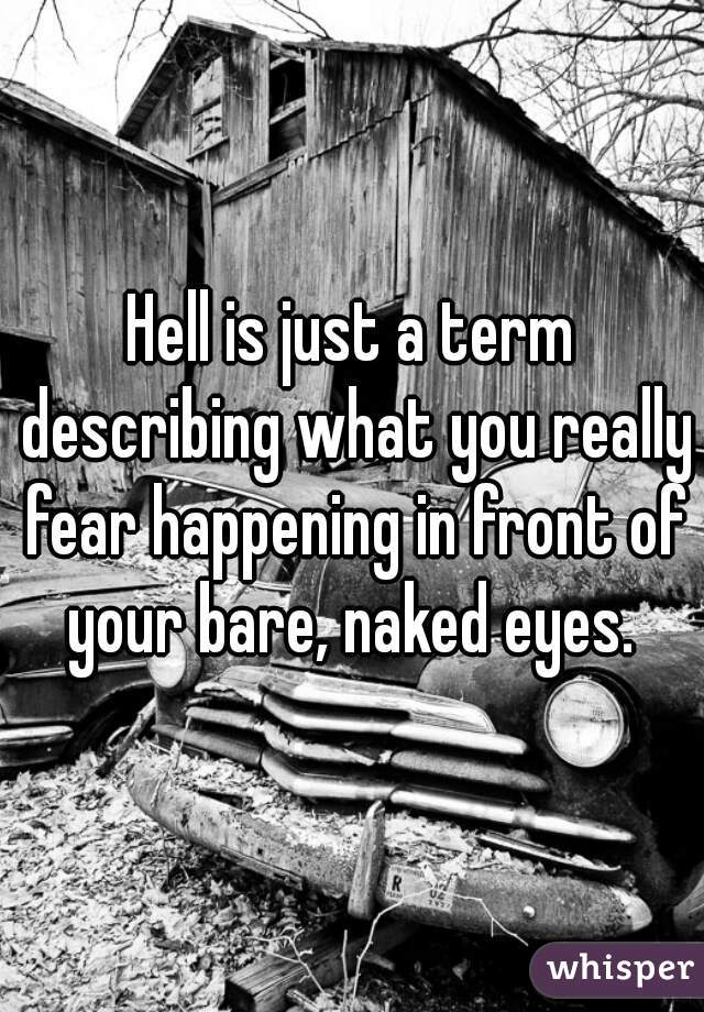 Hell is just a term describing what you really fear happening in front of your bare, naked eyes.