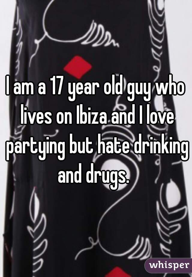 I am a 17 year old guy who lives on Ibiza and I love partying but hate drinking and drugs.