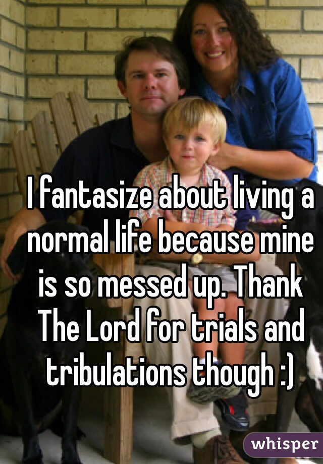 I fantasize about living a normal life because mine is so messed up. Thank The Lord for trials and tribulations though :)