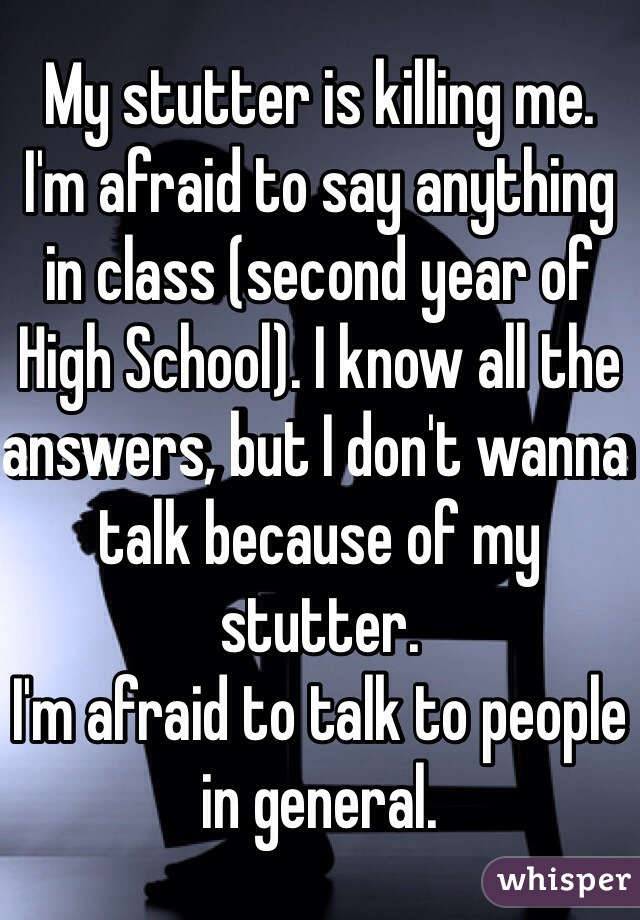 My stutter is killing me. I'm afraid to say anything in class (second year of High School). I know all the answers, but I don't wanna talk because of my stutter. I'm afraid to talk to people in general.