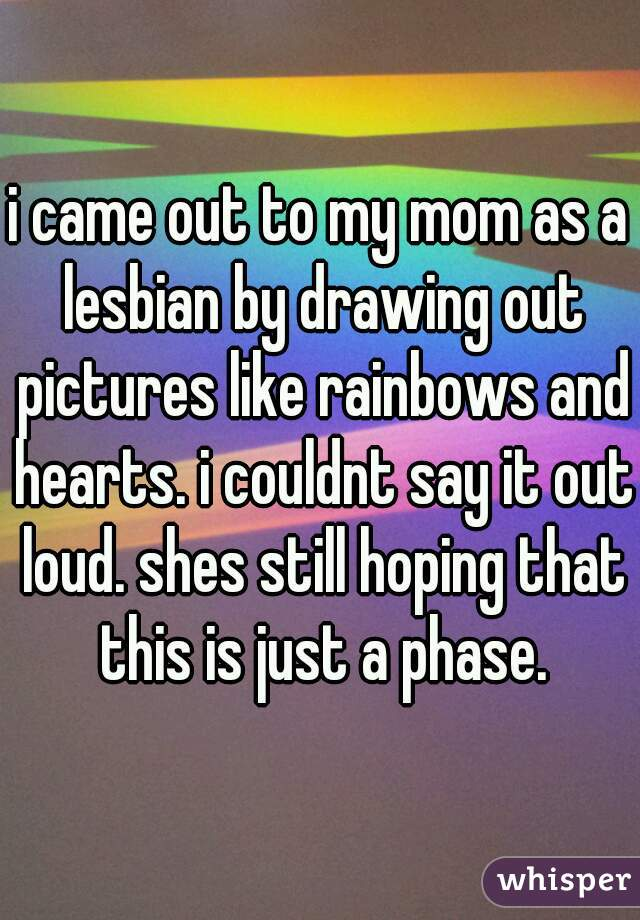 i came out to my mom as a lesbian by drawing out pictures like rainbows and hearts. i couldnt say it out loud. shes still hoping that this is just a phase.