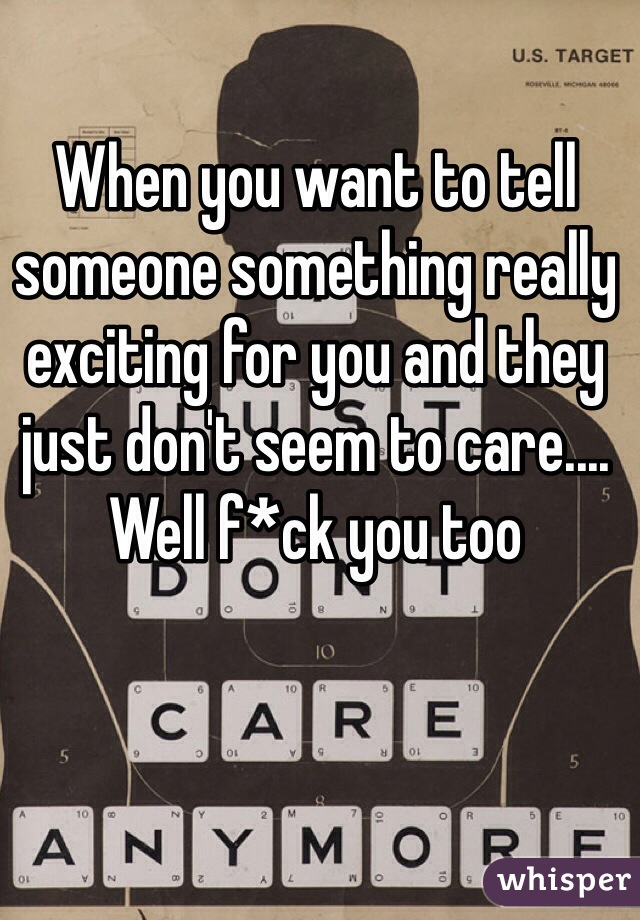When you want to tell someone something really exciting for you and they just don't seem to care.... Well f*ck you too
