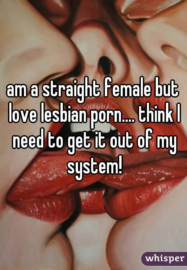 am a straight female but love lesbian porn.... think I need to get it out of my system!