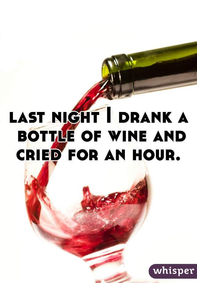 last night I drank a bottle of wine and cried for an hour.