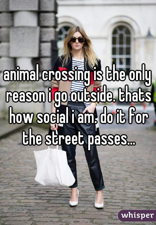 animal crossing is the only reason i go outside. thats how social i am. do it for the street passes...