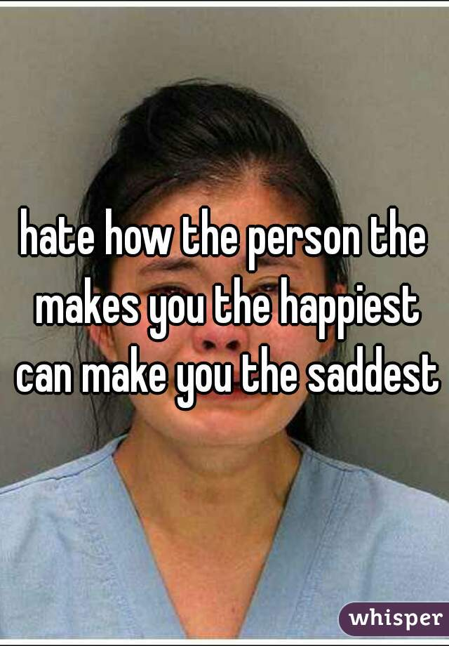 hate how the person the makes you the happiest can make you the saddest
