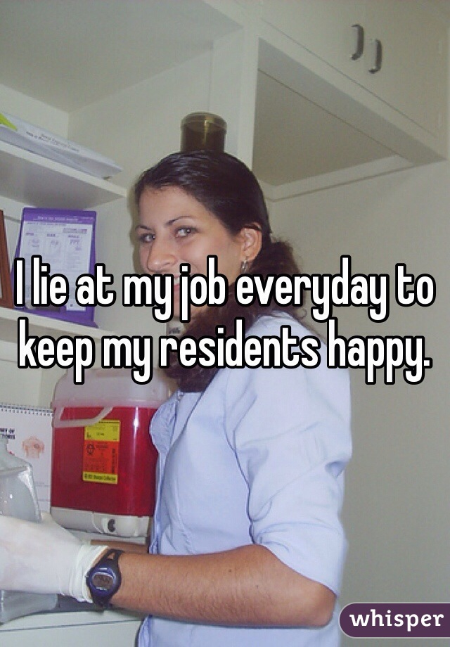 I lie at my job everyday to keep my residents happy.