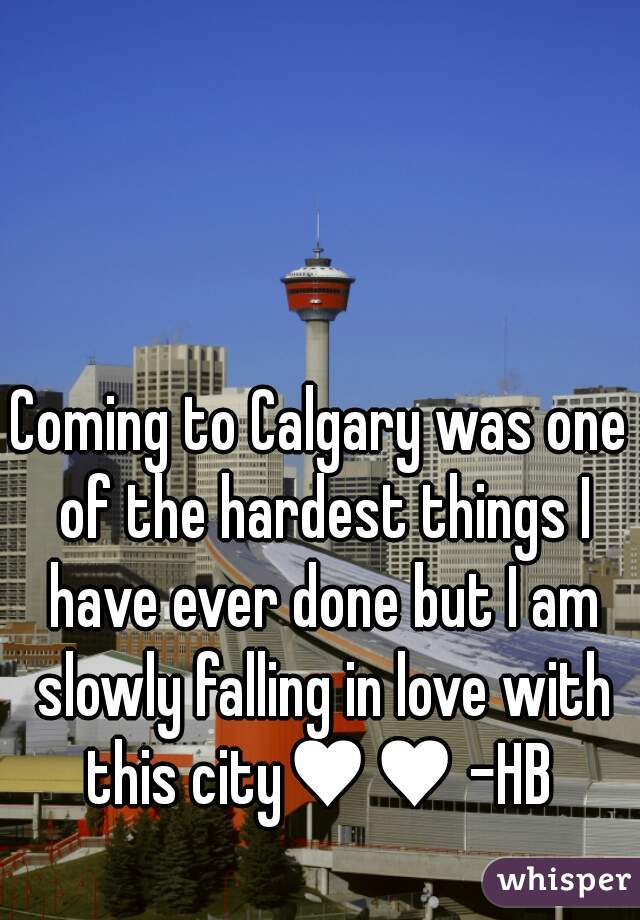 Coming to Calgary was one of the hardest things I have ever done but I am slowly falling in love with this city♥♥ -HB