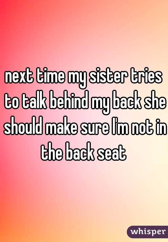 next time my sister tries to talk behind my back she should make sure I'm not in the back seat