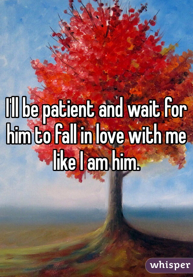 I'll be patient and wait for him to fall in love with me like I am him.