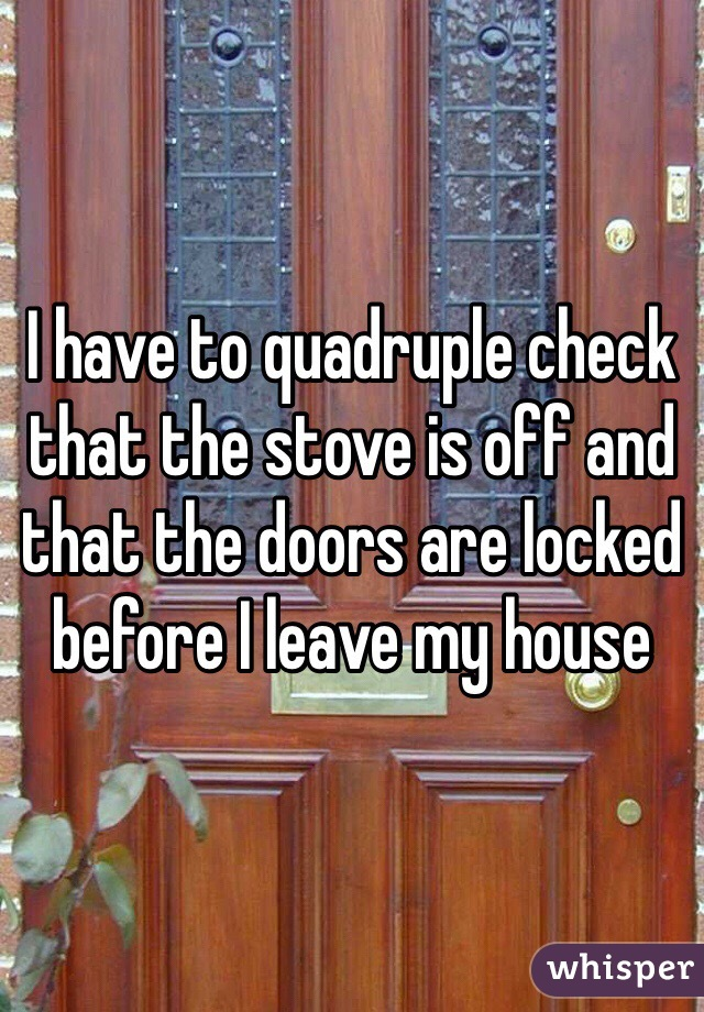 I have to quadruple check that the stove is off and that the doors are locked before I leave my house