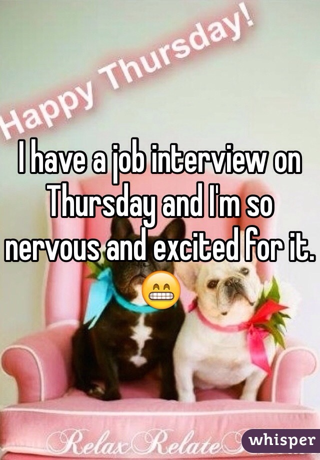 I have a job interview on Thursday and I'm so nervous and excited for it. 😁