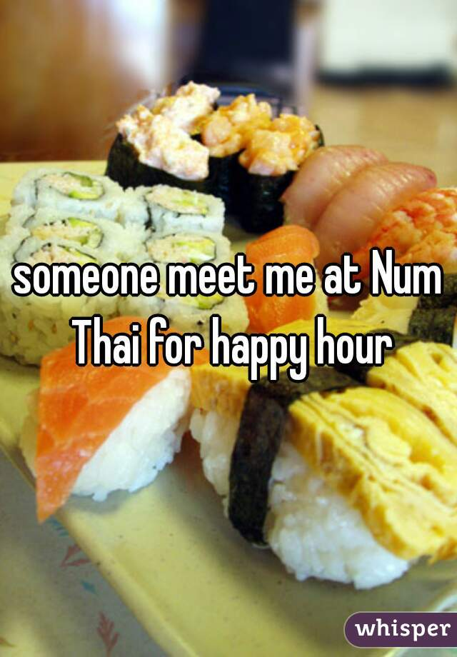 someone meet me at Num Thai for happy hour