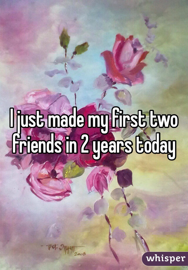 I just made my first two friends in 2 years today