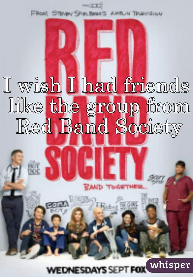 I wish I had friends like the group from Red Band Society