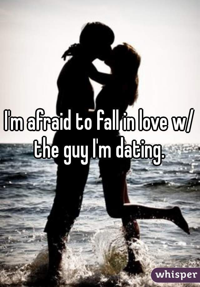 I'm afraid to fall in love w/ the guy I'm dating.
