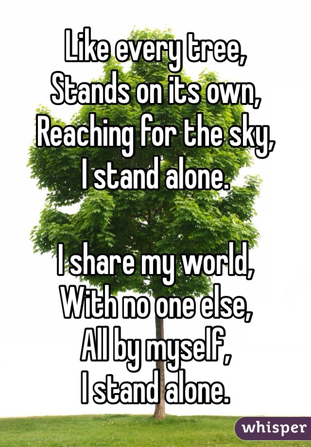 Like every tree, Stands on its own, Reaching for the sky, I stand alone.  I share my world, With no one else, All by myself, I stand alone.