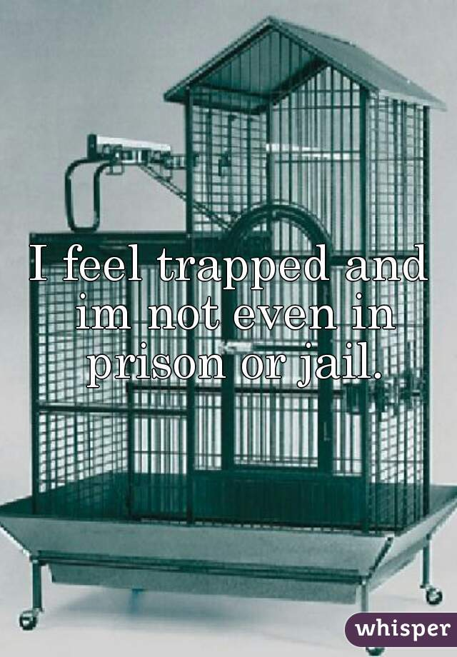 I feel trapped and im not even in prison or jail.