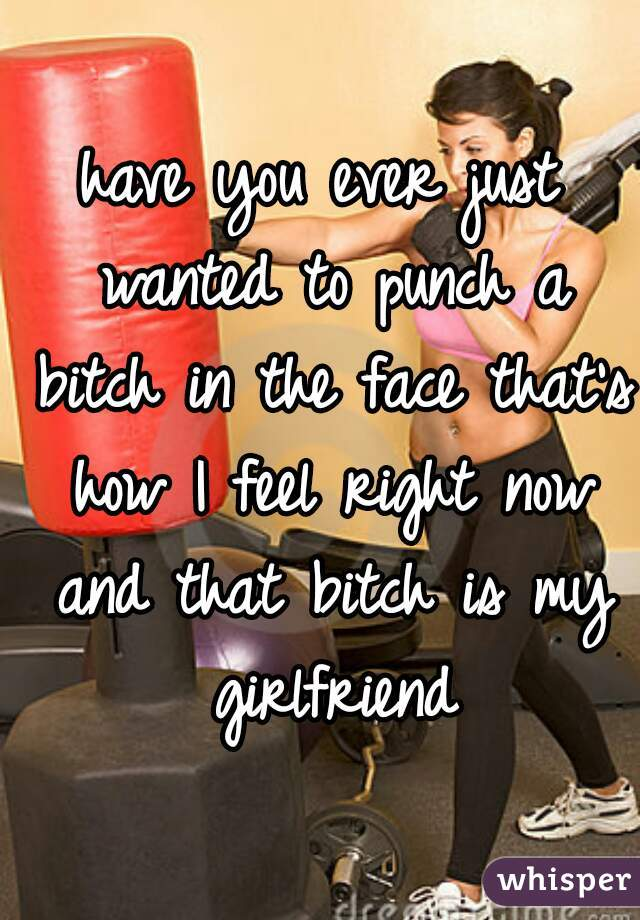 have you ever just wanted to punch a bitch in the face that's how I feel right now and that bitch is my girlfriend