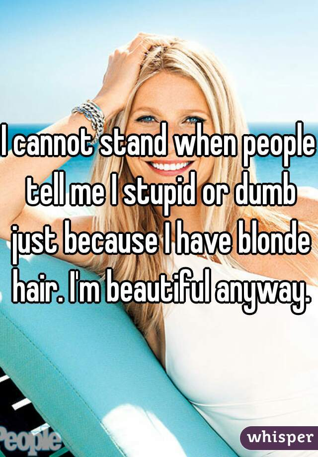 I cannot stand when people tell me I stupid or dumb just because I have blonde hair. I'm beautiful anyway.