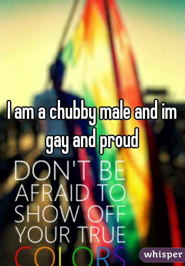 I am a chubby male and im gay and proud
