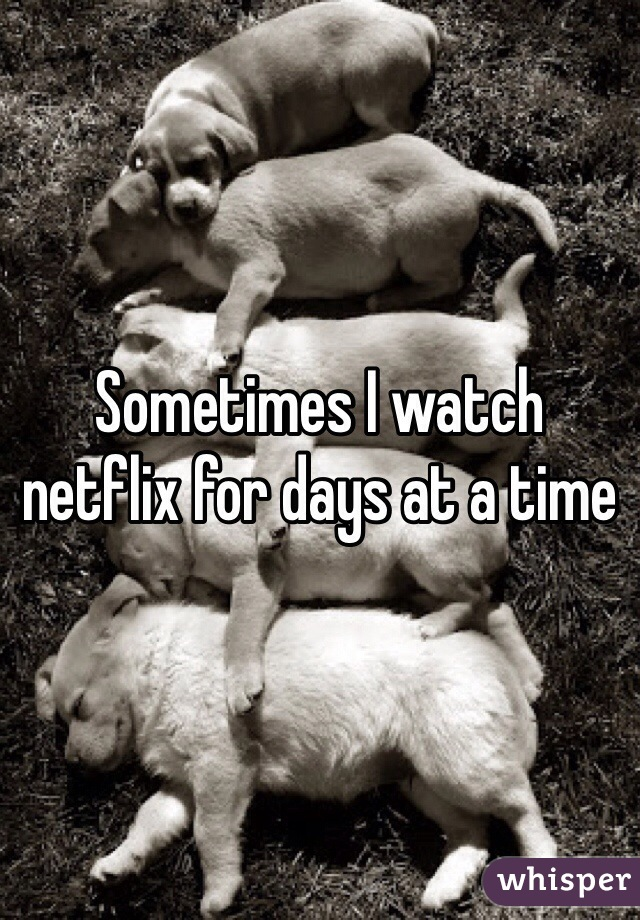 Sometimes I watch netflix for days at a time