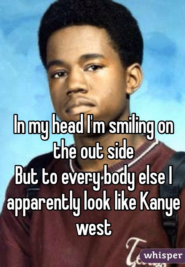 In my head I'm smiling on the out side But to every body else I apparently look like Kanye west