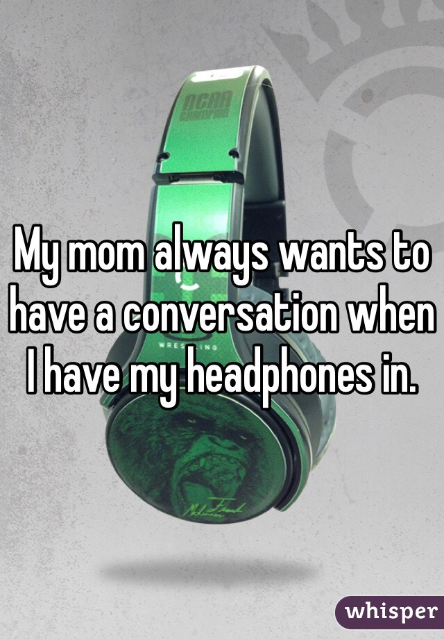 My mom always wants to have a conversation when I have my headphones in.