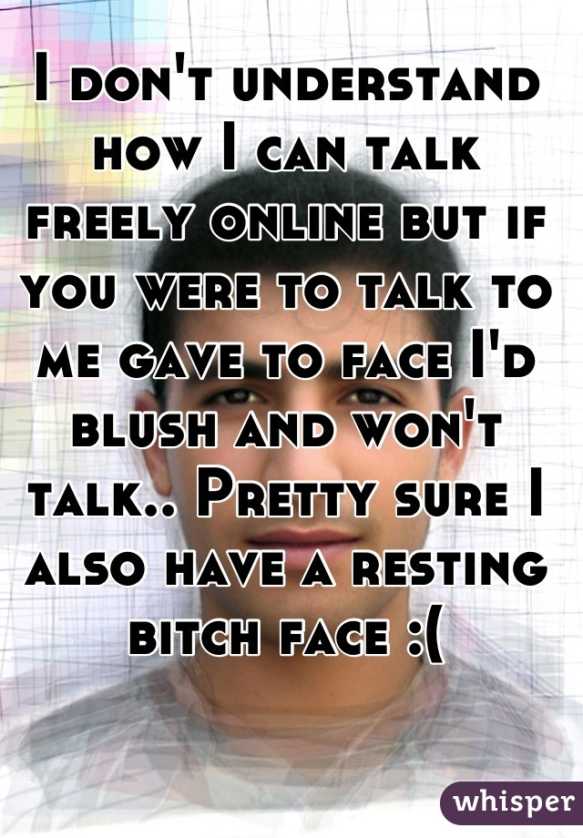 I don't understand how I can talk freely online but if you were to talk to me gave to face I'd blush and won't talk.. Pretty sure I also have a resting bitch face :(