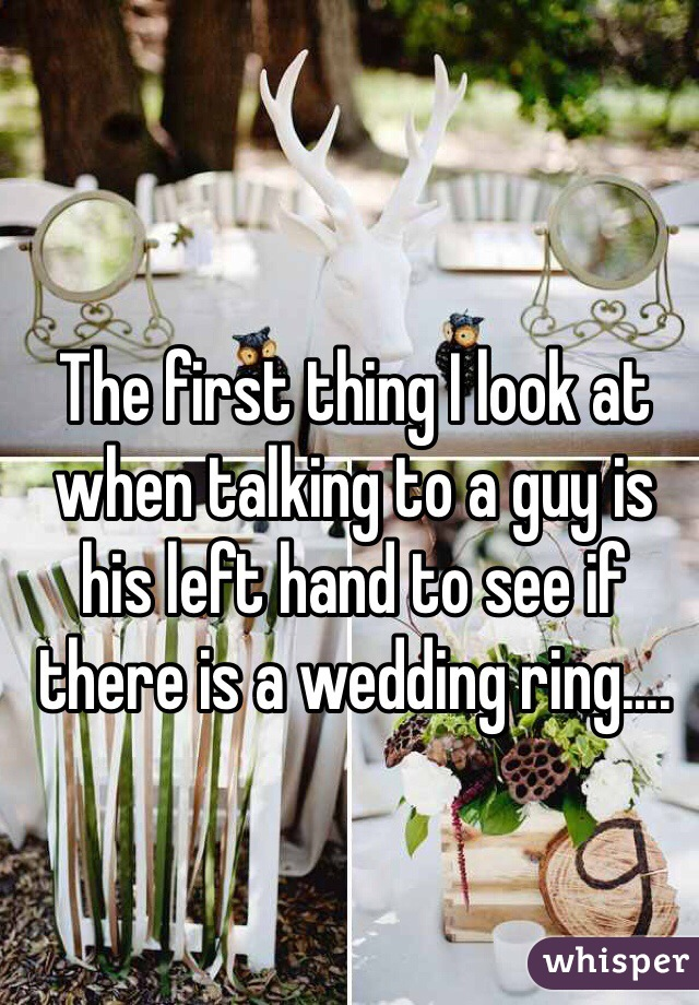 The first thing I look at when talking to a guy is his left hand to see if there is a wedding ring....