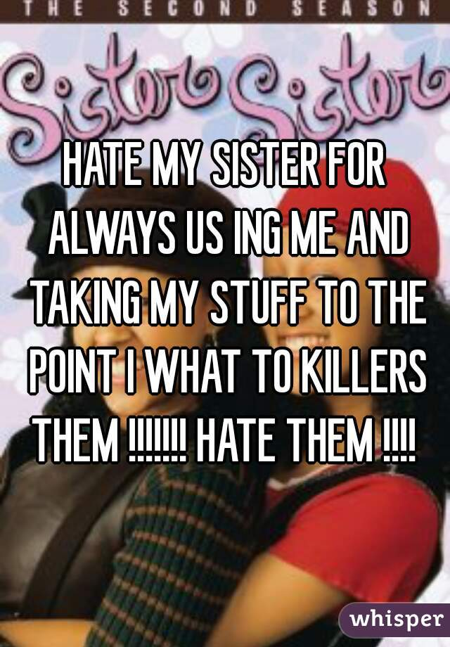 HATE MY SISTER FOR ALWAYS US ING ME AND TAKING MY STUFF TO THE POINT I WHAT TO KILLERS THEM !!!!!!! HATE THEM !!!!