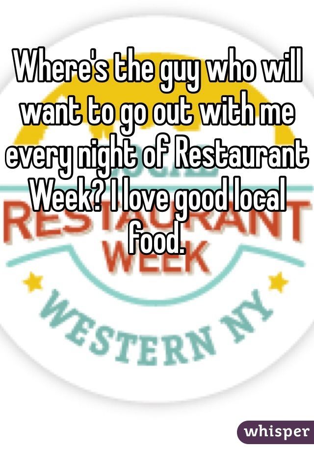Where's the guy who will want to go out with me every night of Restaurant Week? I love good local food.