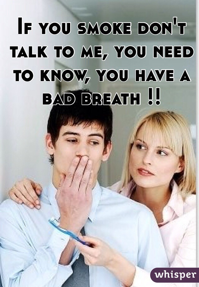 If you smoke don't talk to me, you need to know, you have a bad breath !!