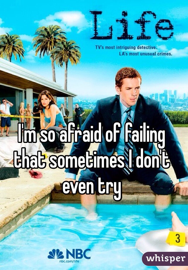 I'm so afraid of failing that sometimes I don't even try