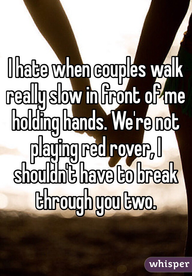 I hate when couples walk really slow in front of me holding hands. We're not playing red rover, I shouldn't have to break through you two.
