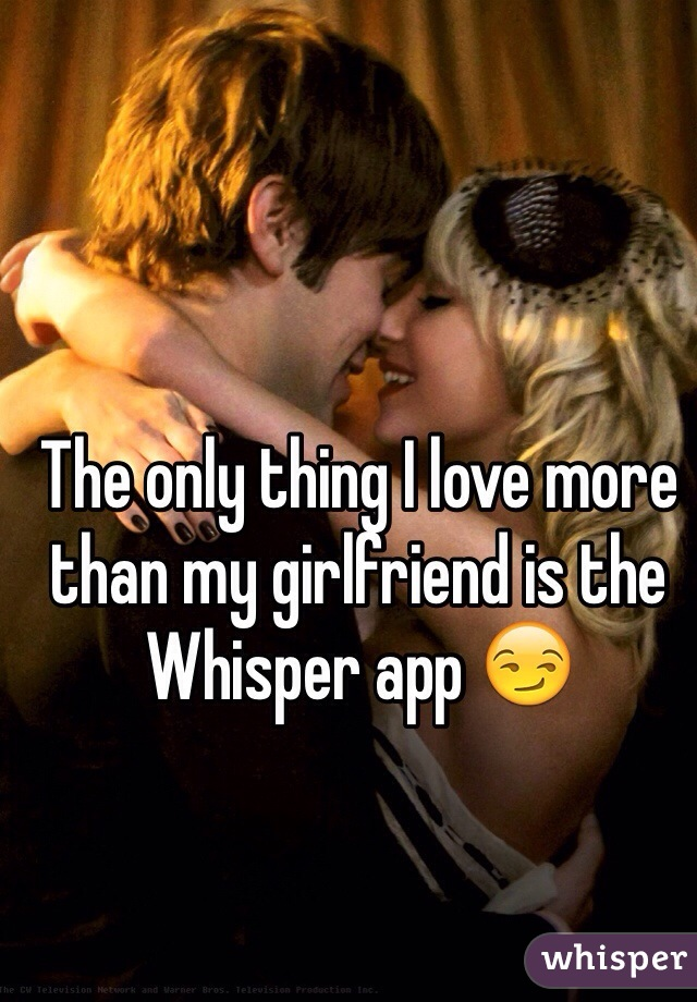 The only thing I love more than my girlfriend is the Whisper app 😏