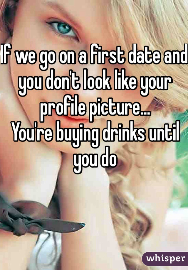 If we go on a first date and you don't look like your profile picture... You're buying drinks until you do